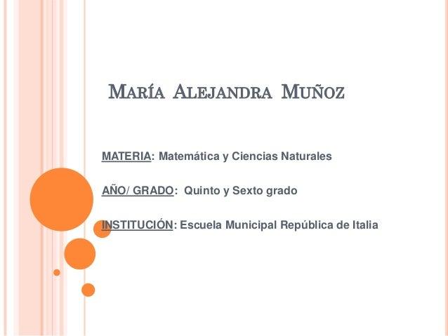 MARÍA ALEJANDRA MUÑOZ  MATERIA: Matemática y Ciencias Naturales AÑO/ GRADO: Quinto y Sexto grado INSTITUCIÓN: Escuela Muni...
