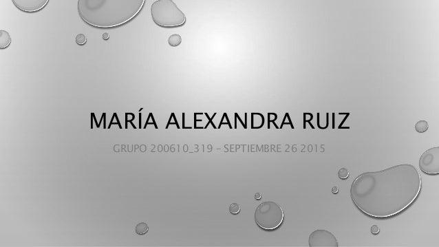 MARÍA ALEXANDRA RUIZ GRUPO 200610_319 – SEPTIEMBRE 26 2015