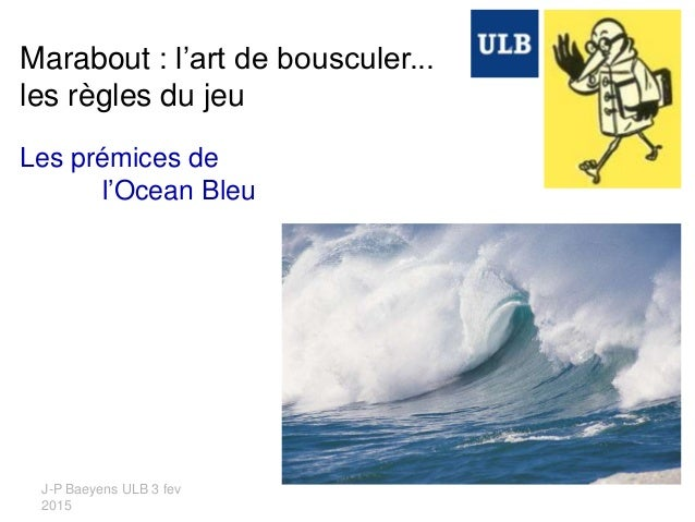 J-P Baeyens ULB 3 fev 2015 Marabout : l'art de bousculer... les règles du jeu Les prémices de l'Ocean Bleu