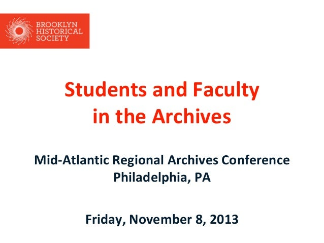 Students and Faculty in the Archives Mid-Atlantic Regional Archives Conference Philadelphia, PA  Friday, November 8, 2013