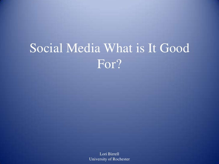 Social Media What is It Good           For?               Lori Birrell          University of Rochester