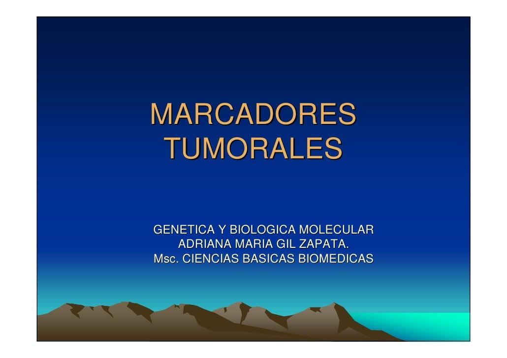 MARCADORES  TUMORALES  GENETICA Y BIOLOGICA MOLECULAR     ADRIANA MARIA GIL ZAPATA. Msc. CIENCIAS BASICAS BIOMEDICAS