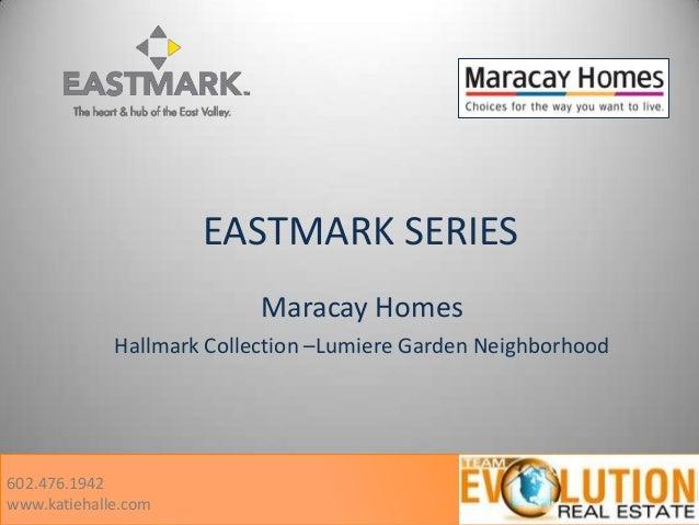 EASTMARK SERIES Maracay Homes Hallmark Collection –Lumiere Garden Neighborhood 602.476.1942 www.katiehalle.com