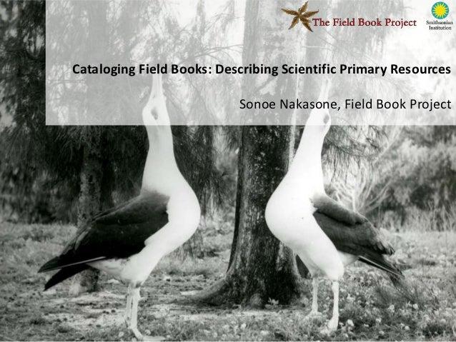 Cataloging Field Books: Describing Scientific Primary Resources                           Sonoe Nakasone, Field Book Project