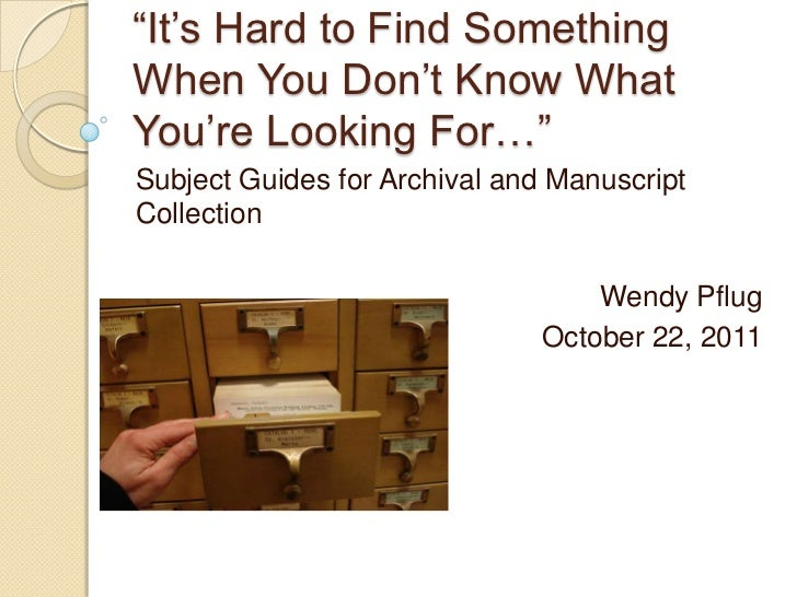 """""""It's Hard to Find SomethingWhen You Don't Know WhatYou're Looking For…""""Subject Guides for Archival and ManuscriptCollecti..."""