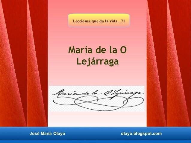 José María Olayo olayo.blogspot.com Lecciones que da la vida. 71 José María Olayo olayo.blogspot.com María de la O Lejárra...