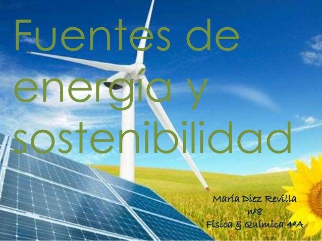 Fuentes deenergía ysostenibilidad          María Diez Revilla                  nº8         Física & Química 4ºA