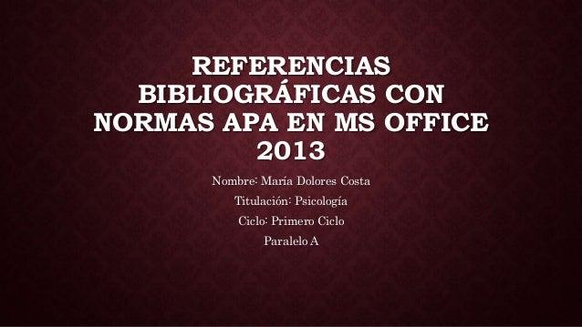 REFERENCIAS BIBLIOGRÁFICAS CON NORMAS APA EN MS OFFICE 2013 Nombre: María Dolores Costa Titulación: Psicología Ciclo: Prim...