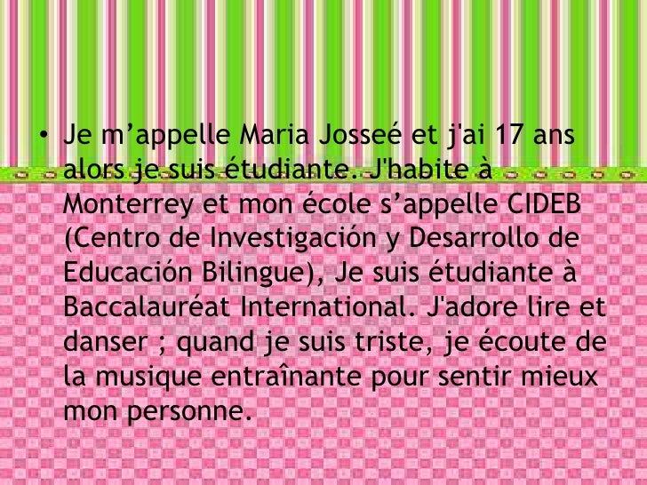 Je m'appelle Maria Josseé et j'ai 17 ans alors je suis étudiante. J'habite à Monterrey et mon école s'appelle CIDEB (Centr...