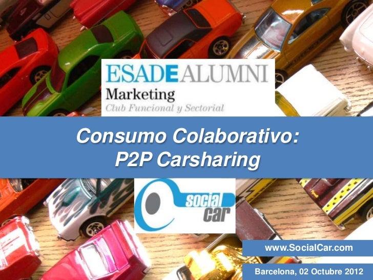 Consumo Colaborativo:   P2P Carsharing                  www.SocialCar.com                Barcelona, 02 Octubre 2012
