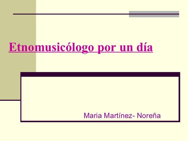 Etnomusicólogo   por   un   día Maria Martínez- Noreña
