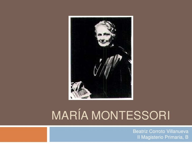María Montessori<br />Beatriz Corroto VillanuevaII Magisterio Primaria, B<br />