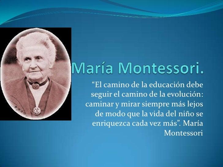 """María Montessori.<br />""""El camino de la educación debe seguir el camino de la evolución: caminar y mirar siempre más lejos..."""