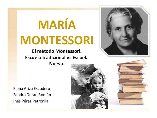 MARÍA   MONTESSORI         El método Montessori.      Escuela tradicional vs Escuela                 Nueva.Elena Ariza Esc...