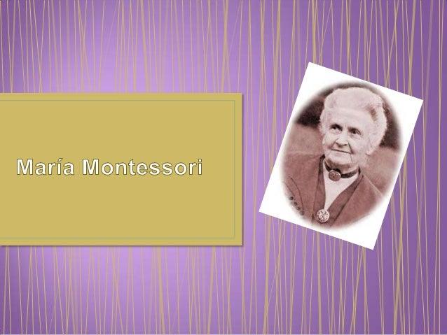 • María Montessori nació el 31 de agosto de 1870 enChiaravalle, en el seno de una familia burguesa católica.• Murio el 6 d...