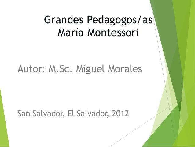 Grandes Pedagogos/as María Montessori Autor: M.Sc. Miguel Morales San Salvador, El Salvador, 2012