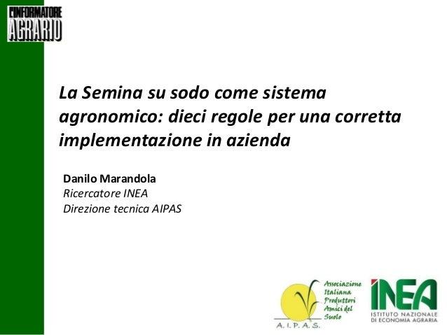 La Semina su sodo come sistema agronomico: dieci regole per una corretta implementazione in azienda Danilo Marandola Ricer...