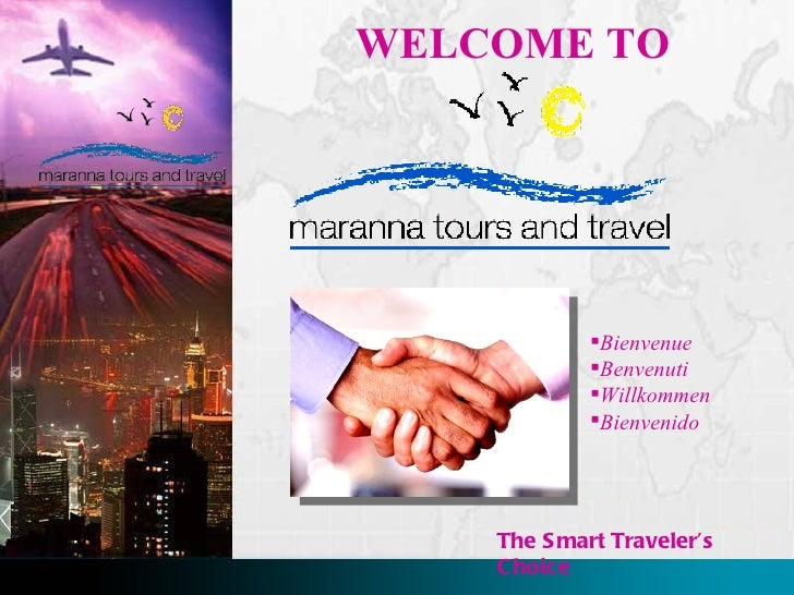 WELCOME TO The Smart Traveler's Choice <ul><li>Bienvenue </li></ul><ul><li>Benvenuti </li></ul><ul><li>Willkommen </li></u...