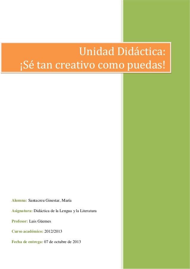Unidad Didáctica: ¡Sé tan creativo como puedas!  Alumna: Santacreu Ginestar, María Asignatura: Didáctica de la Lengua y la...