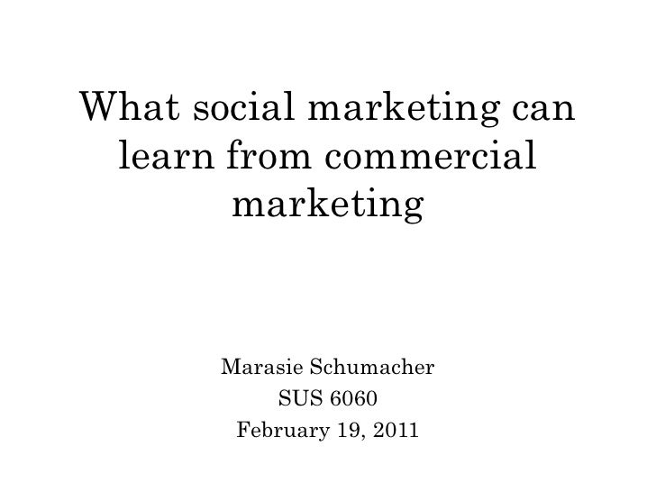 What social marketing can learn from commercial       marketing       Marasie Schumacher           SUS 6060        Februar...