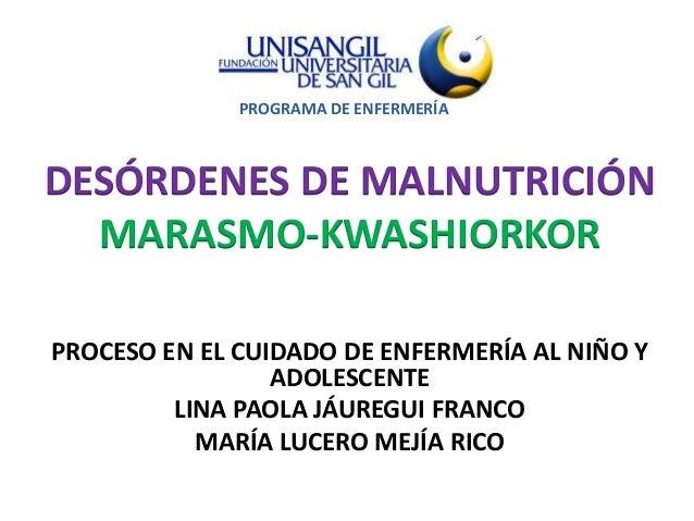 PROGRAMA DE ENFERMERÍADESÓRDENES DE MALNUTRICIÓN  MARASMO-KWASHIORKORPROCESO EN EL CUIDADO DE ENFERMERÍA AL NIÑO Y        ...