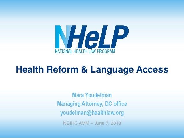 Health Reform & Language Access Mara Youdelman Managing Attorney, DC office youdelman@healthlaw.org NCIHC AMM – June 7, 20...