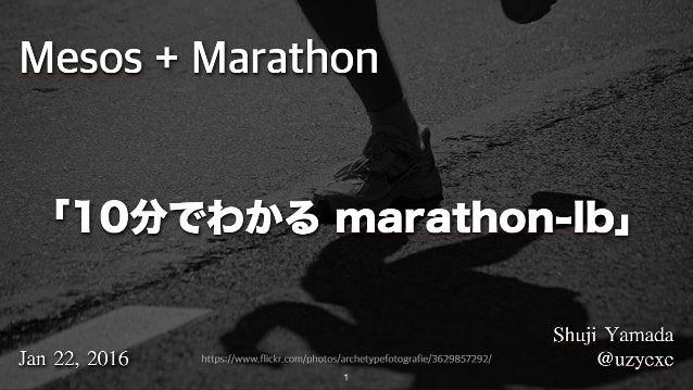 1 Mesos + Marathon ShujiYamada @uzyexeJan22,2016 「10分でわかる marathon-lb」 https://www.flickr.com/photos/archetypefotograf...