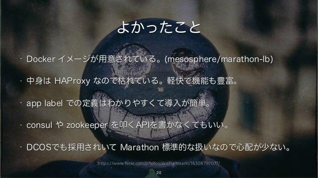 https://www.flickr.com/photos/axelhartmann/16308797077/ よかったこと • Docker イメージが用意されている。(mesosphere/marathon-lb) • 中身は HAProx...