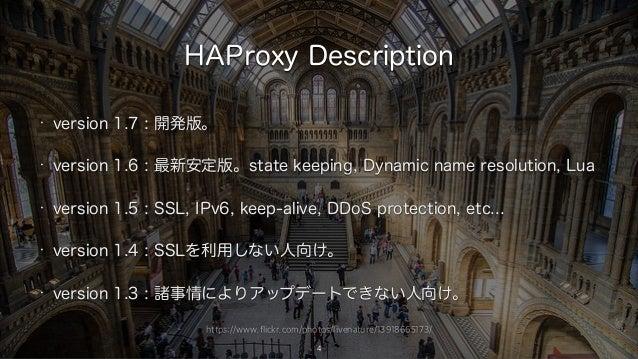 https://www.flickr.com/photos/livenature/13918665173/ HAProxy Description • version 1.7 : 開発版。 • version 1.6 : 最新安定版。state...