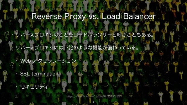 https://www.flickr.com/photos/kk/23390123/ Reverse Proxy vs. Load Balancer • リバースプロキシのことをロードバランサーと呼ぶこともある。 • リバースプロキシには下記の...