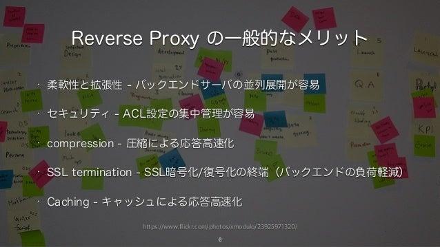 https://www.flickr.com/photos/xmodulo/23925971320/ Reverse Proxy の一般的なメリット • 柔軟性と拡張性 - バックエンドサーバの並列展開が容易 • セキュリティ - ACL設定の...