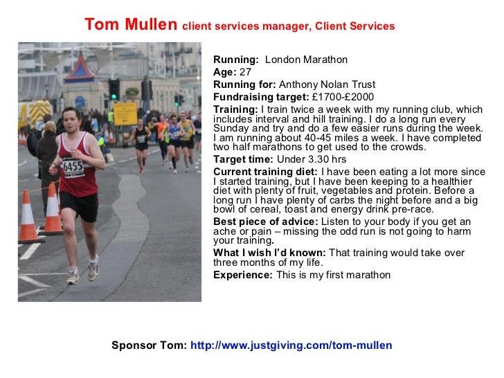 Running:  London Marathon Age:  27 Running for:  Anthony Nolan Trust Fundraising target:  £1700-£2000 Training:  I train ...