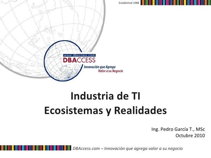Industria de TI Ecosistemas y Realidades Established 1988 Ing. Pedro García T., MSc Octubre 2010