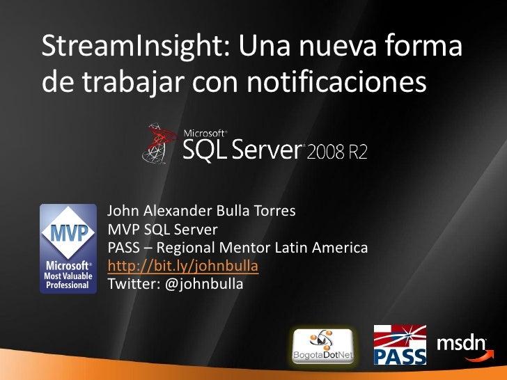 StreamInsight: Una nueva forma     de trabajar con notificaciones           John Alexander Bulla Torres         MVP SQL Se...