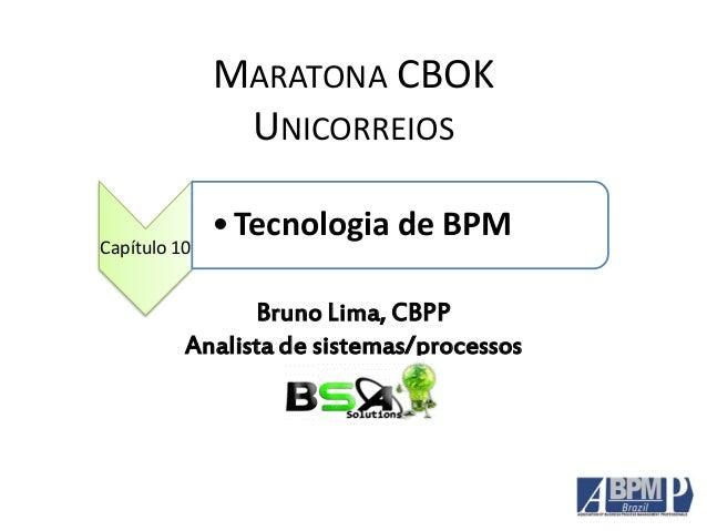 MARATONA CBOK UNICORREIOS Capítulo 10 •Tecnologia de BPM Bruno Lima, CBPP Analista de sistemas/processos