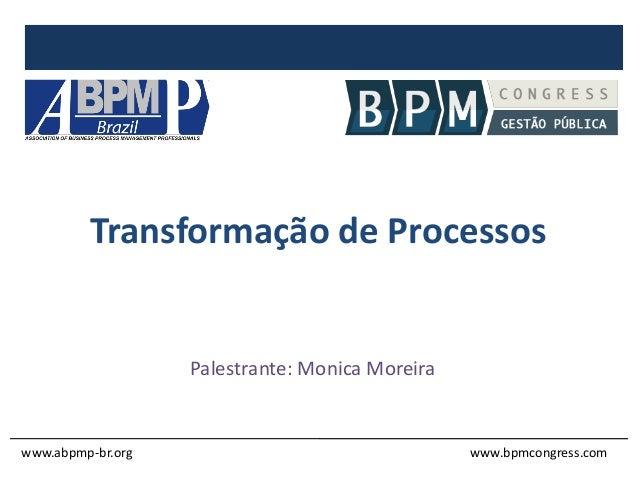 Transformação de Processos Palestrante: Monica Moreira www.abpmp-br.org www.bpmcongress.com