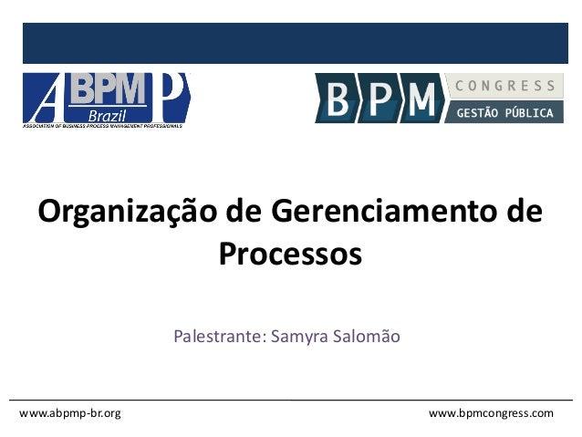 Organização de Gerenciamento de Processos Palestrante: Samyra Salomão www.abpmp-br.org www.bpmcongress.com