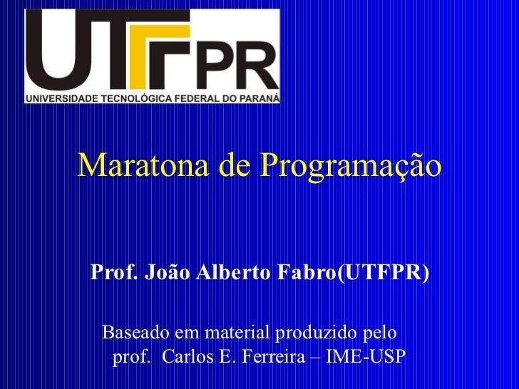 Maratona de Programação Prof. João Alberto Fabro(UTFPR) Baseado em material produzido pelo  prof.  Carlos E. Ferreira – IM...