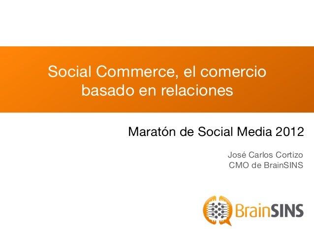 Social Commerce, el comercio    basado en relaciones          Maratón de Social Media 2012                         José Ca...