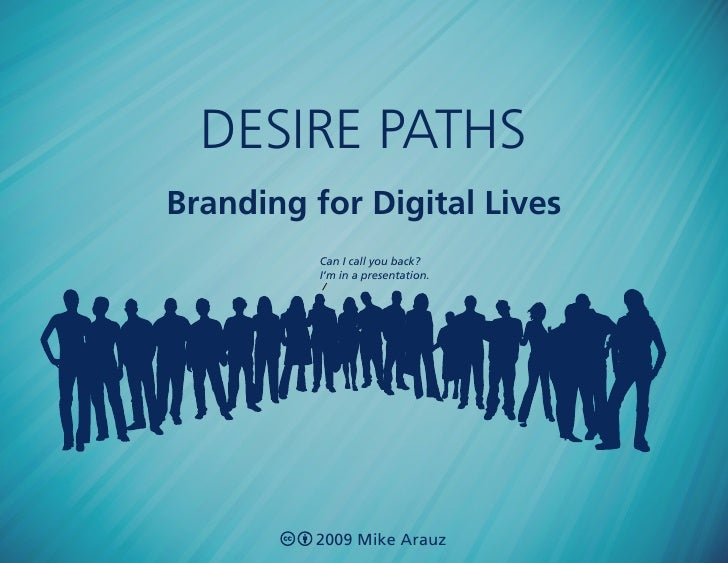 desire paths Branding for Digital Lives           Can I call you back?           I'm in a presentation.              2009 ...