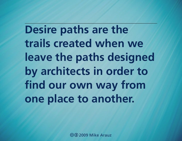 Desire paths are the trails created when we leave the paths designed by architects in order to find our own way from one p...