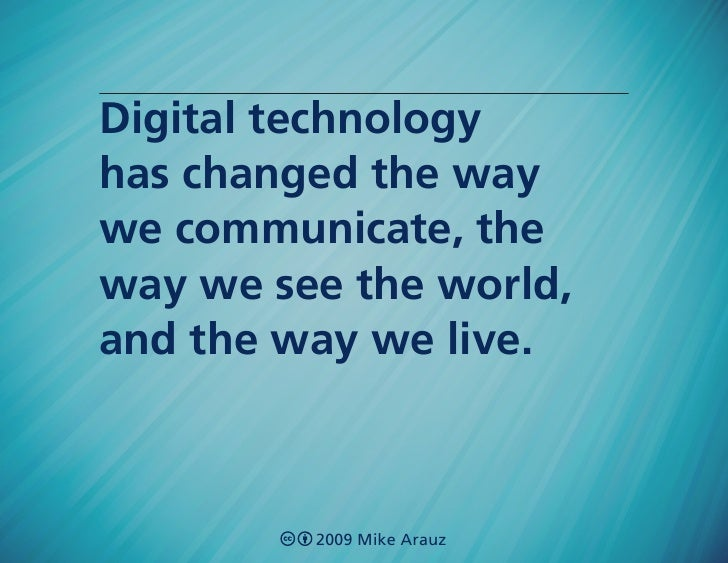 Digital technology has changed the way we communicate, the way we see the world, and the way we live.             2009 Mik...