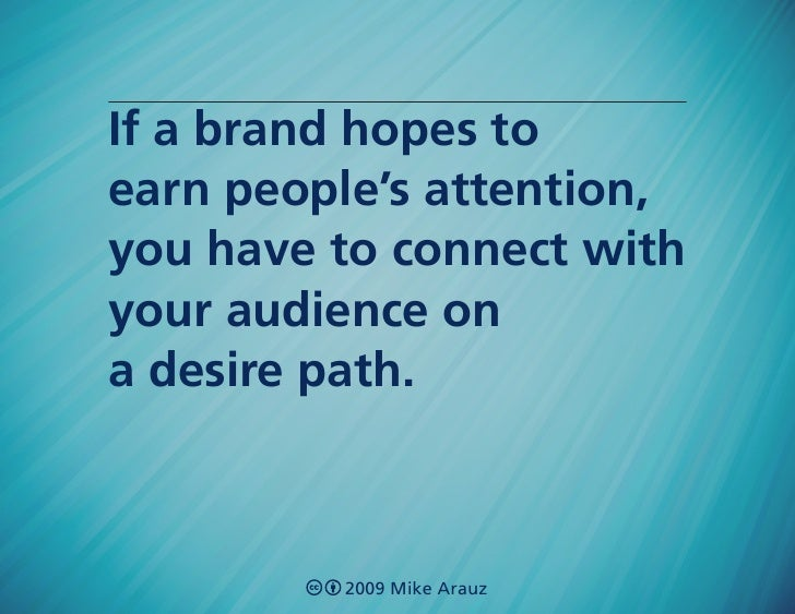 If a brand hopes to earn people's attention, you have to connect with your audience on a desire path.             2009 Mik...