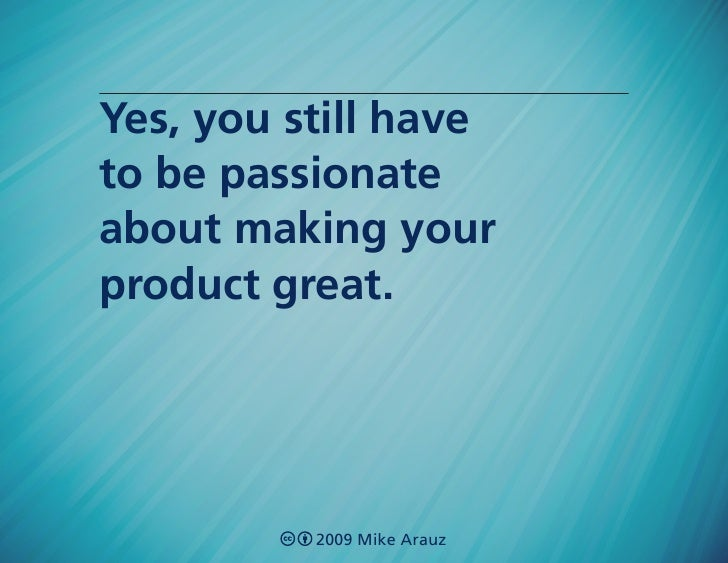 Yes, you still have to be passionate about making your product great.               2009 Mike Arauz