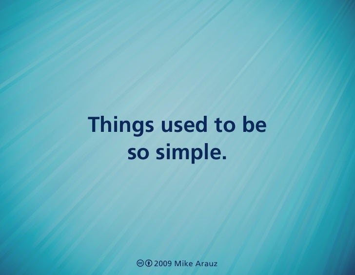 Things used to be     so simple.          2009 Mike Arauz