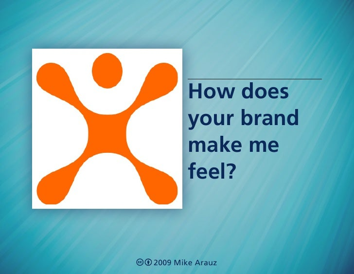 How does         your brand         make me         feel?    2009 Mike Arauz
