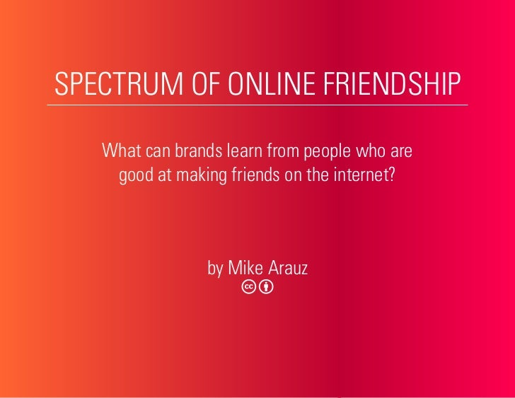 SPECTRUM OF ONLINE FRIENDSHIP     What can brands learn from people who are     good at making friends on the internet?   ...