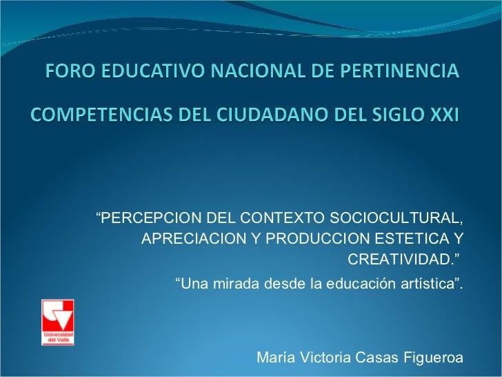""""""" PERCEPCION DEL CONTEXTO SOCIOCULTURAL, APRECIACION Y PRODUCCION ESTETICA Y CREATIVIDAD.""""  """" Una mirada desde la educació..."""