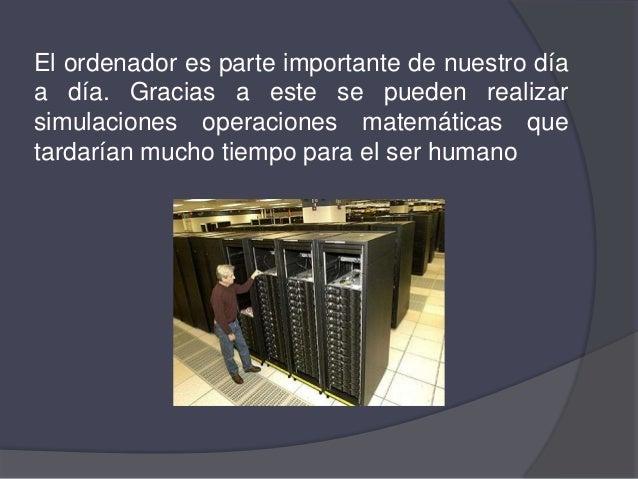 El ordenador es parte importante de nuestro díaa día. Gracias a este se pueden realizarsimulaciones operaciones matemática...