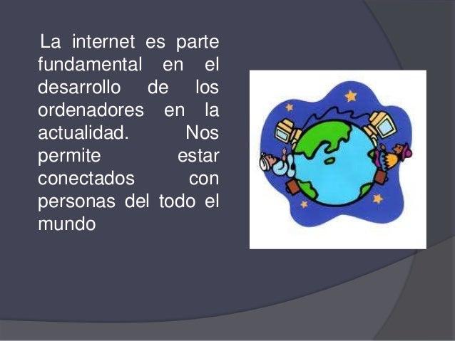 La internet es partefundamental en eldesarrollo de losordenadores en laactualidad.     Nospermite        estarconectados  ...